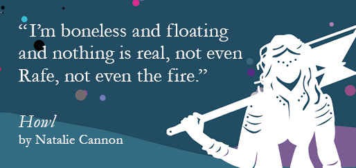 """I'm boneless and floating and nothing is real, not even Rafe, not even the fire."" – Howl by Natalie Cannon"