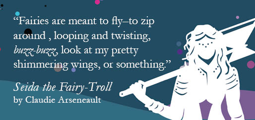 """Fairies are meant to fly—to zip around, looping and twisting, buzz-buzz, look at my pretty shimmering wings, or something."" - Seida the Fairy-Troll by Claudie Arseneault"